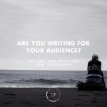 Are You Writing for Your Audience or Are You Writing for Yourself?
